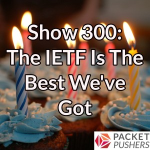 Show 300: The IETF Is The Best We've Got & A Packet Pushers Update