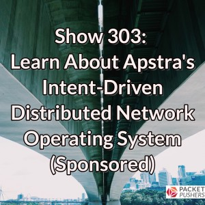 Show 303: Learn About Apstra's Intent-Driven Distributed Network Operating System (Sponsored)