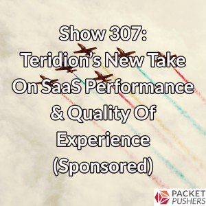 Show 307: Teridion's New Take On SaaS Performance & Quality Of Experience (Sponsored)