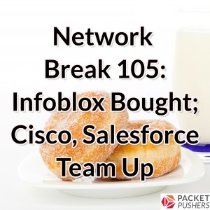 Network Break 105: Infoblox Bought; Cisco, Salesforce Team Up