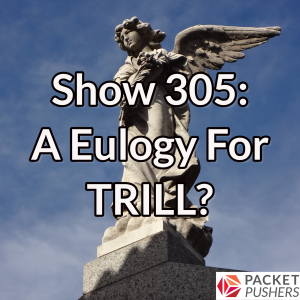 Show 305: A Eulogy For TRILL?