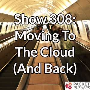 Show 308: Moving To The Cloud (And Back)
