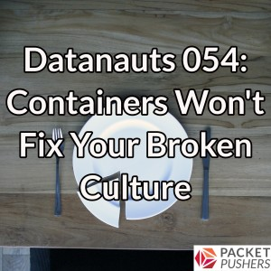 Datanauts 054: Containers Won't Fix Your Broken Culture