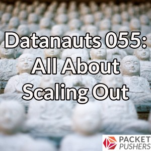 Datanauts 055: All About Scaling Out