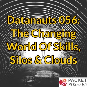 Datanauts 056: The Changing World Of Skills, Silos & Clouds