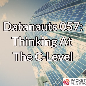 Datanauts 057: Thinking At The C-Level