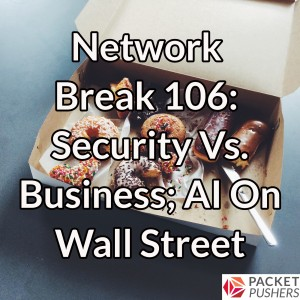 Network Break 106: Security Vs. Business; AI On Wall Street