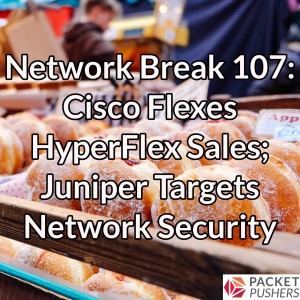 Network Break 107: Cisco Flexes HyperFlex Sales; Juniper Targets Network Security