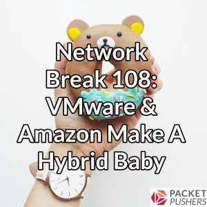 Network Break 108: VMware & Amazon Make A Hybrid Baby