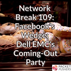 Network Break 109: Facebook's Wedge; Dell EMC's Coming-Out Party