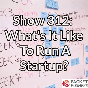 Show 312: What's It Like To Run A Startup?