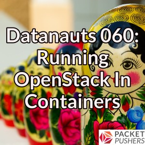 Datanauts 060: Running OpenStack In Containers