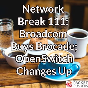 Network Break 111: Broadcom Buys Brocade; OpenSwitch Changes Up