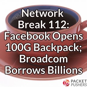 Network Break 112: Facebook Opens 100G Backpack; Broadcom Borrows Billions