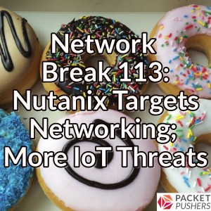 Network Break 113: Nutanix Targets Networking; More IoT Threats