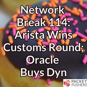 Network Break 114: Arista Wins Customs Round; Oracle Buys Dyn