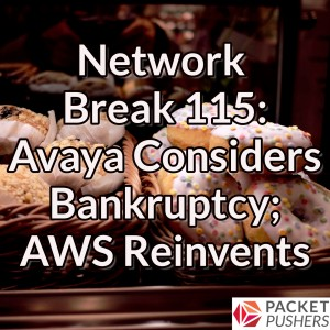 Network Break 115: Avaya Considers Bankruptcy; AWS Reinvents