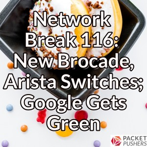 Network Break 116: New Brocade, Arista Switches; Google Gets Green