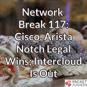 Network Break 117: Cisco, Arista Notch Legal Wins; Intercloud Is Out