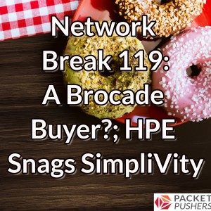 Network Break 119: A Brocade Buyer?; HPE Snags SimpliVity