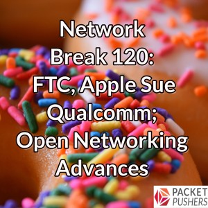 Network Break 120: FTC, Apple Sue Qualcomm; Open Networking Advances