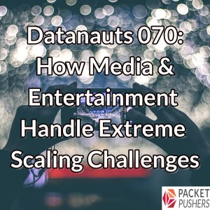 Datanauts 070: How Media & Entertainment Handle Extreme Scaling Challenges