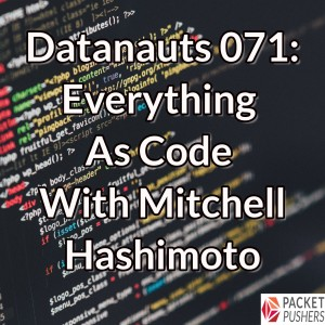 Datanauts 071: Everything As Code With Mitchell Hashimoto