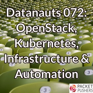 Datanauts 072: OpenStack, Kubernetes, Infrastructure & Automation