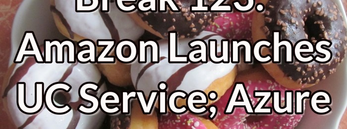 Network Break 123: Amazon Launches UC Service; Azure Cloud Grows