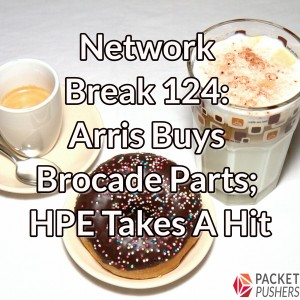 Network Break 124: Arris Buys Brocade Parts; HPE Takes A Hit