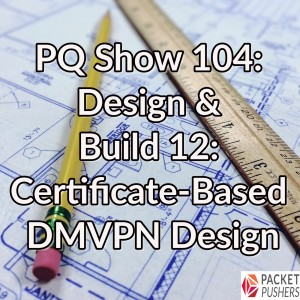 PQ Show 104: Design & Build 12: Certificate-Based DMVPN Design