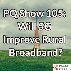 PQ Show 105: Will 5G Improve Rural Broadband?