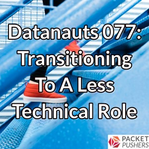 Datanauts 077: Transitioning To A Less Technical Role