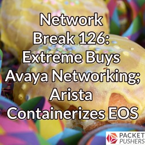 Network Break 126: Extreme Buys Avaya Networking; Arista Containerizes EOS