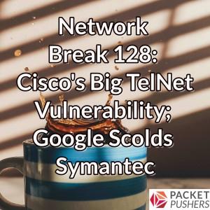 Network Break 128: Cisco's Big TelNet Vulnerability; Google Scolds Symantec