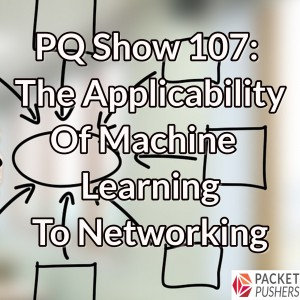 PQ Show 107: The Applicability Of Machine Learning To Networking