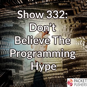Show 332: Don't Believe The Programming Hype