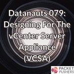 Datanauts 079: Designing For The vCenter Server Appliance (VCSA)