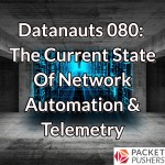 Datanauts 080: The Current State Of Network Automation & Telemetry