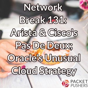 Network Break 131: Arista & Cisco's Pas De Deux; Oracle's Unusual Cloud Strategy