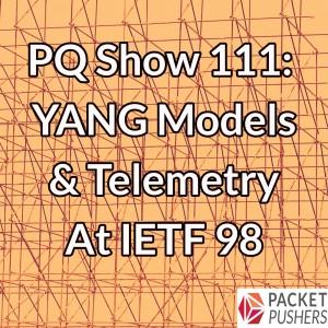 PQ Show 111: YANG Models & Telemetry At IETF 98