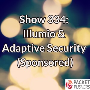Show 334: Illumio & Adaptive Security (Sponsored)