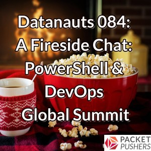 Datanauts 084: A Fireside Chat: PowerShell & DevOps Global Summit