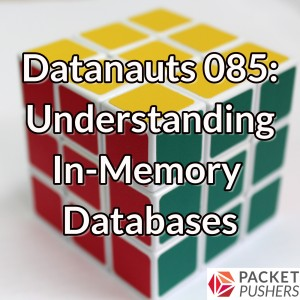 Datanauts 085: Understanding In-Memory Databases