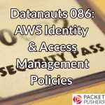 Datanauts 086: AWS Identity & Access Management Policies