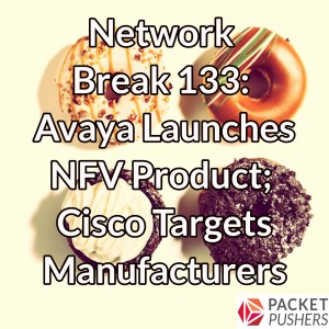 Network Break 133: Avaya Launches NFV Product; Cisco Targets Manufacturers