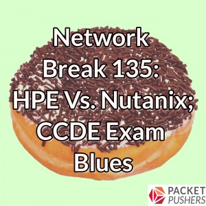 Network Break 135: HPE Vs. Nutanix; CCDE Exam Blues