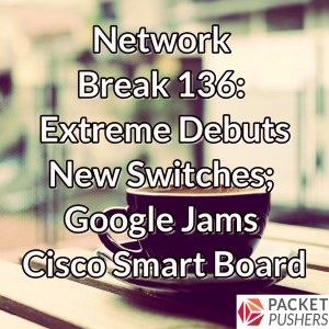 Network Break 136: Extreme Debuts New Switches; Google Jams Cisco Smart Board