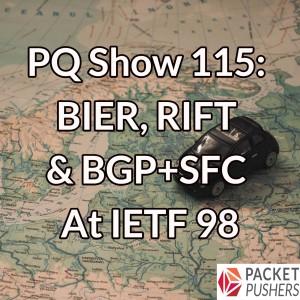 PQ Show 115: BIER, RIFT & BGP+SFC At IETF 98