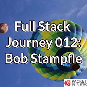 Full Stack Journey 012: Bob Stampfle